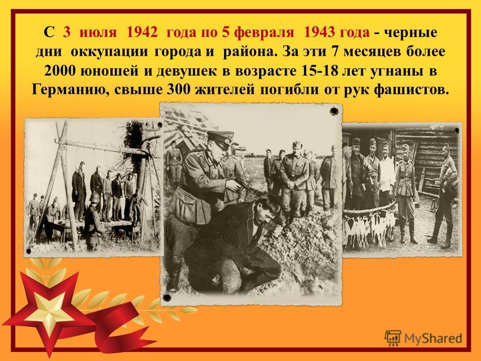 С 3 июля 1942 года по 5 февраля 1943 года - черные дни оккупации города и района. За эти 7 месяцев более 2000 юношей и девушек в возрасте 15-18 лет угнаны в Германию, свыше 300 жителей погибли от рук фашистов.