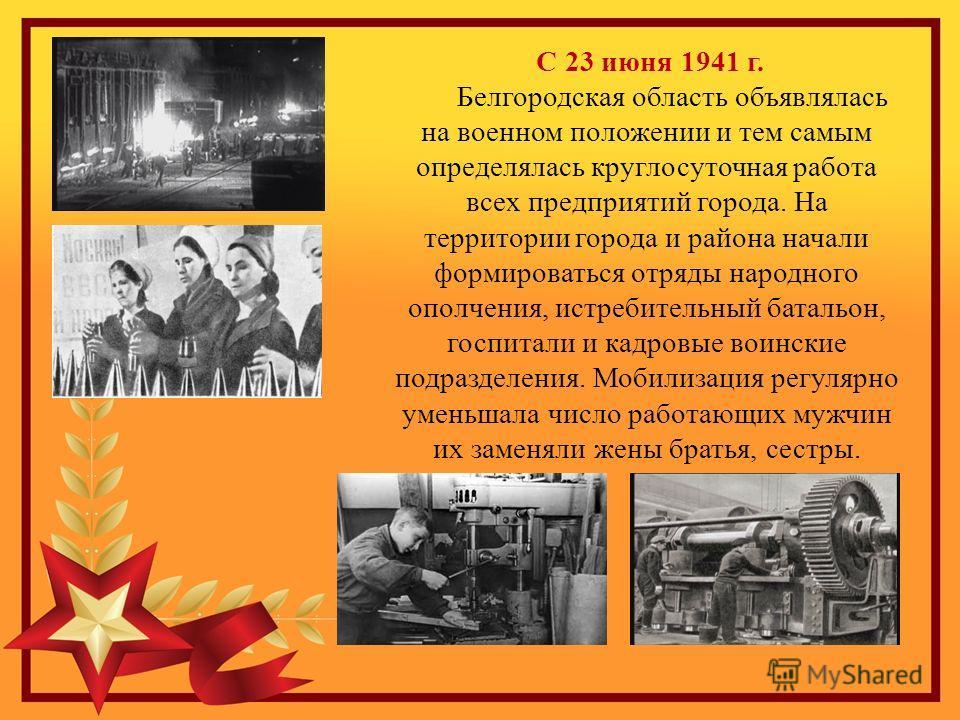 С 23 июня 1941 г. Белгородская область объявлялась на военном положении и тем самым определялась круглосуточная работа всех предприятий города. На территории города и района начали формироваться отряды народного ополчения, истребительный батальон, го