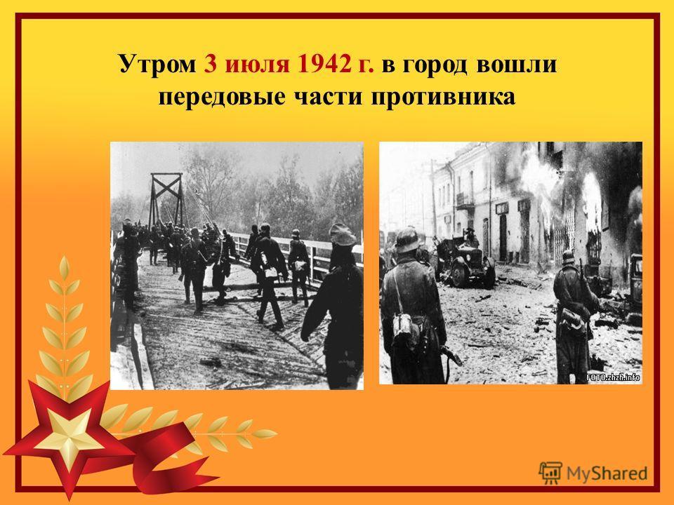 Утром 3 июля 1942 г. в город вошли передовые части противника