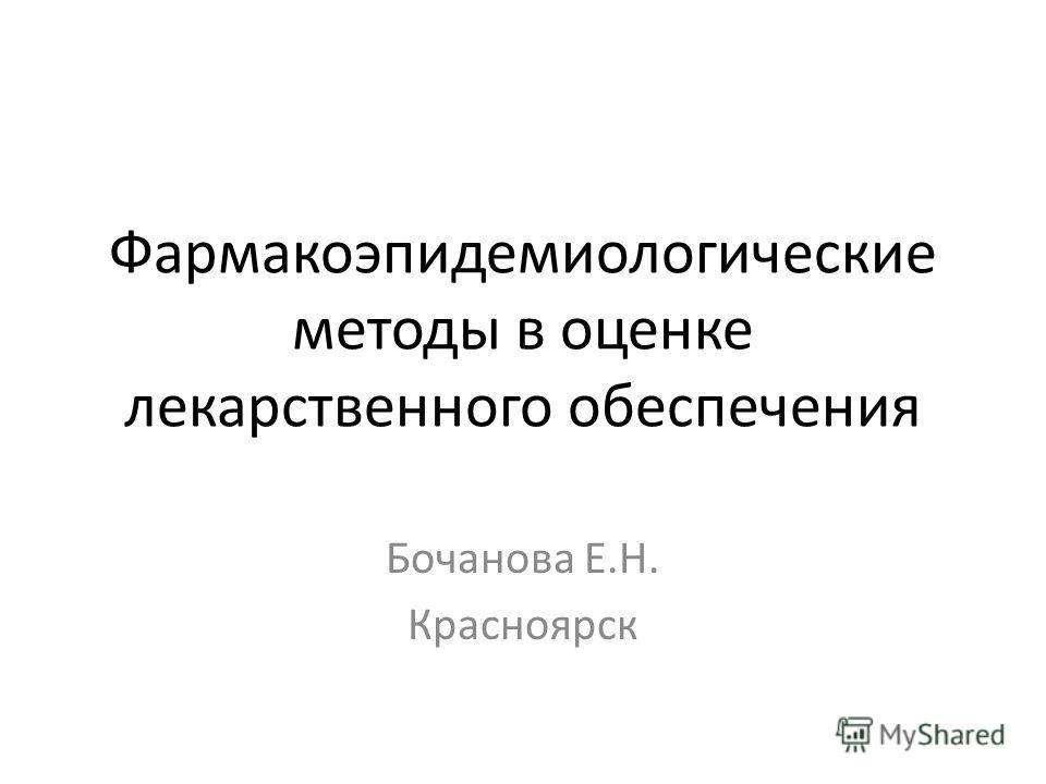 Фармакоэпидемиологические методы в оценке лекарственного обеспечения Бочанова Е.Н. Красноярск
