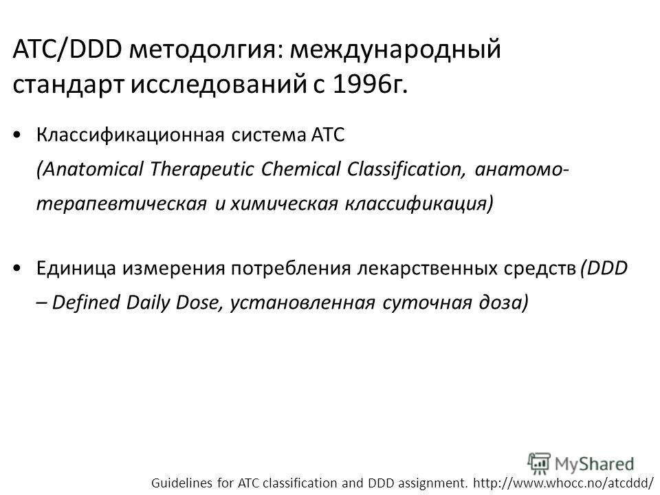 ATC/DDD методолгия: международный стандарт исследований с 1996г. Классификационная система АТС (Anatomical Therapeutic Chemical Classification, анатомо- терапевтическая и химическая классификация) Единица измерения потребления лекарственных средств (