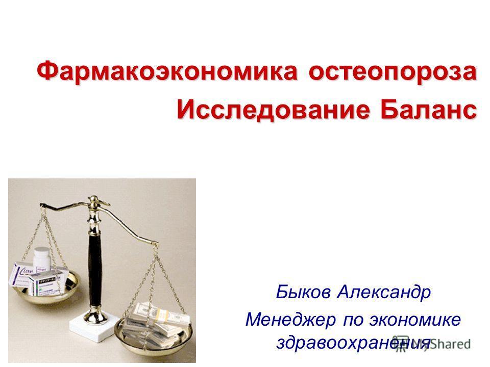 Фармакоэкономика остеопороза Исследование Баланс Быков Александр Менеджер по экономике здравоохранения