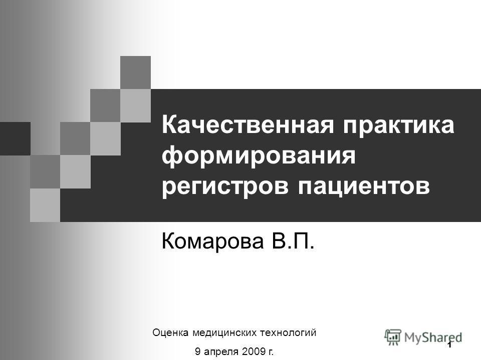 1 Качественная практика формирования регистров пациентов Комарова В.П. Оценка медицинских технологий 9 апреля 2009 г.