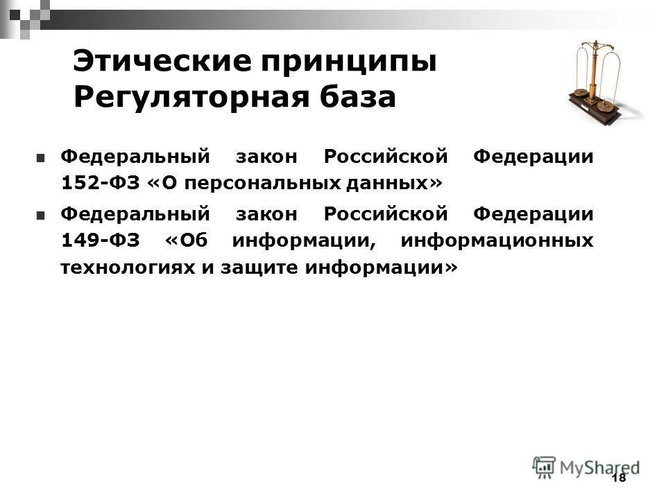 18 Этические принципы Регуляторная база Федеральный закон Российской Федерации 152-ФЗ «О персональных данных» Федеральный закон Российской Федерации 149-ФЗ «Об информации, информационных технологиях и защите информации»