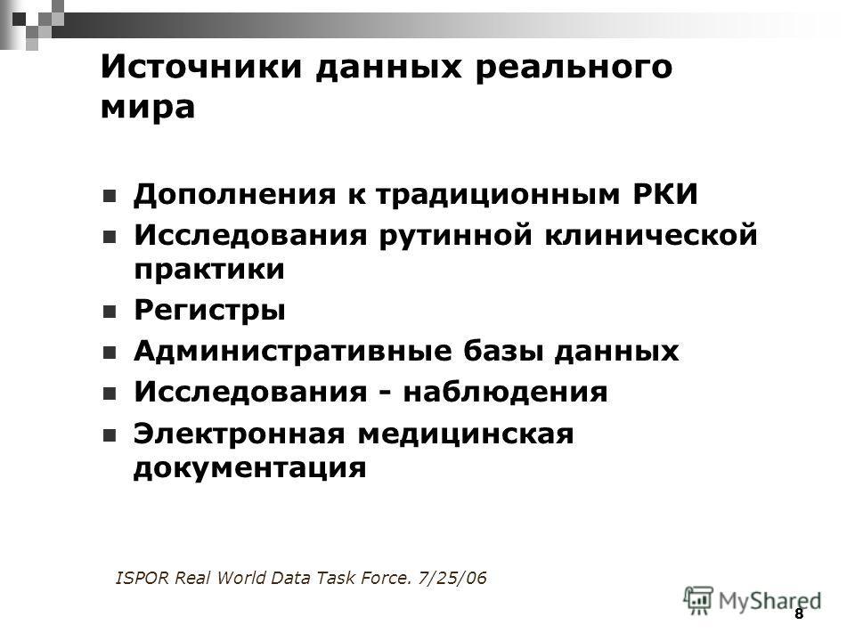 8 Источники данных реального мира Дополнения к традиционным РКИ Исследования рутинной клинической практики Регистры Административные базы данных Исследования - наблюдения Электронная медицинская документация ISPOR Real World Data Task Force. 7/25/06