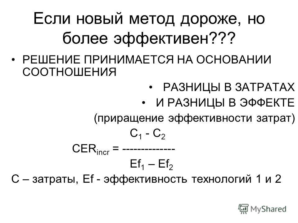 Если новый метод дороже, но более эффективен??? РЕШЕНИЕ ПРИНИМАЕТСЯ НА ОСНОВАНИИ СООТНОШЕНИЯ РАЗНИЦЫ В ЗАТРАТАХ И РАЗНИЦЫ В ЭФФЕКТЕ (приращение эффективности затрат) C 1 - C 2 CER incr = -------------- Ef 1 – Ef 2 C – затраты, Ef - эффективность техн