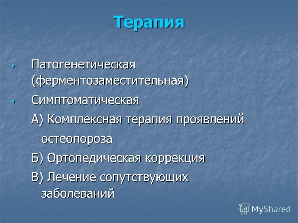 Терапия Патогенетическая (ферментозаместительная) Патогенетическая (ферментозаместительная) Симптоматическая Симптоматическая А) Комплексная терапия проявлений остеопороза Б) Ортопедическая коррекция В) Лечение сопутствующих заболеваний