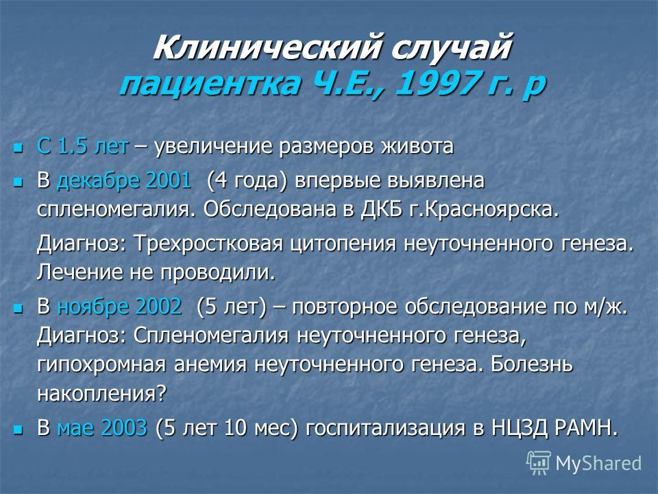 Клинический случай пациентка Ч.Е., 1997 г. р С 1.5 лет – увеличение размеров живота С 1.5 лет – увеличение размеров живота В декабре 2001 (4 года) впервые выявлена спленомегалия. Обследована в ДКБ г.Красноярска. В декабре 2001 (4 года) впервые выявле