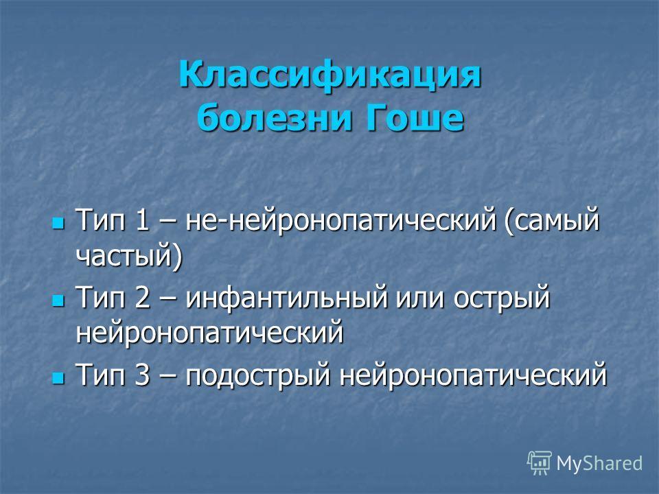 Классификация болезни Гоше Тип 1 – не-нейронопатический (самый частый) Тип 1 – не-нейронопатический (самый частый) Тип 2 – инфантильный или острый нейронопатический Тип 2 – инфантильный или острый нейронопатический Тип 3 – подострый нейронопатический