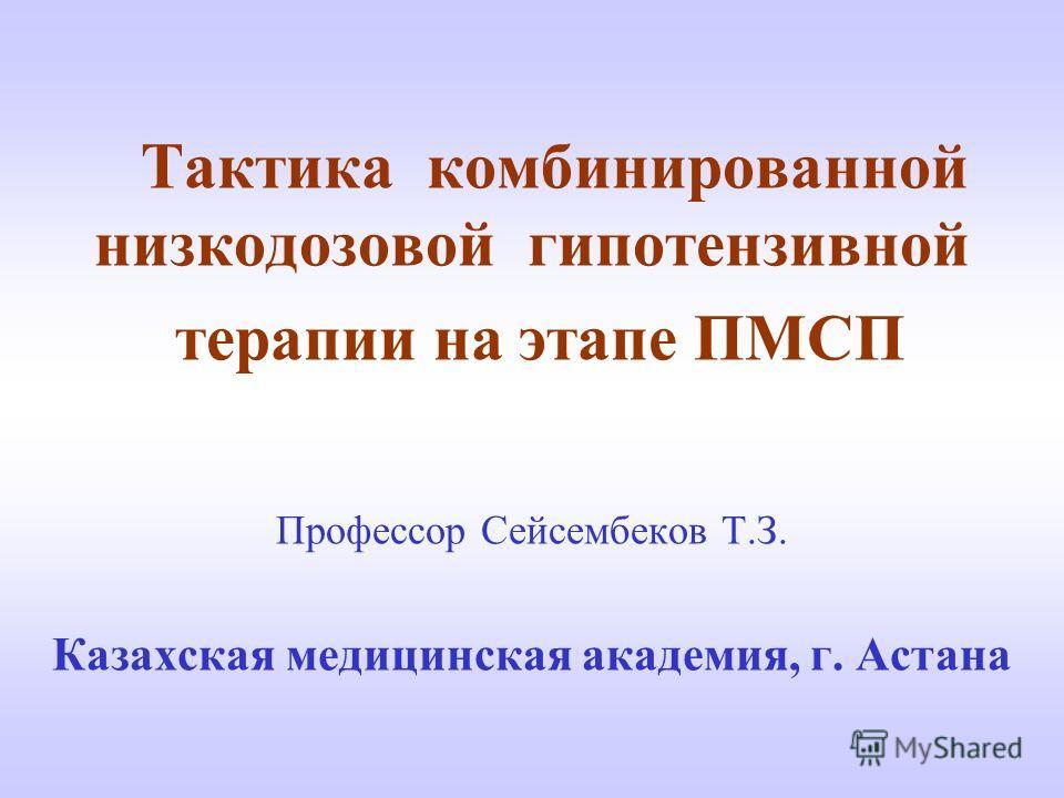 Тактика комбинированной низкодозовой гипотензивной терапии на этапе ПМСП Профессор Сейсембеков Т.З. Казахская медицинская академия, г. Астана