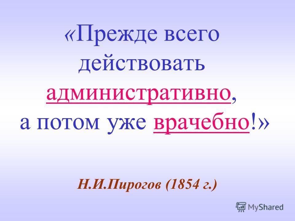 «Прежде всего действовать административно, а потом уже врачебно!» Н.И.Пирогов (1854 г.)