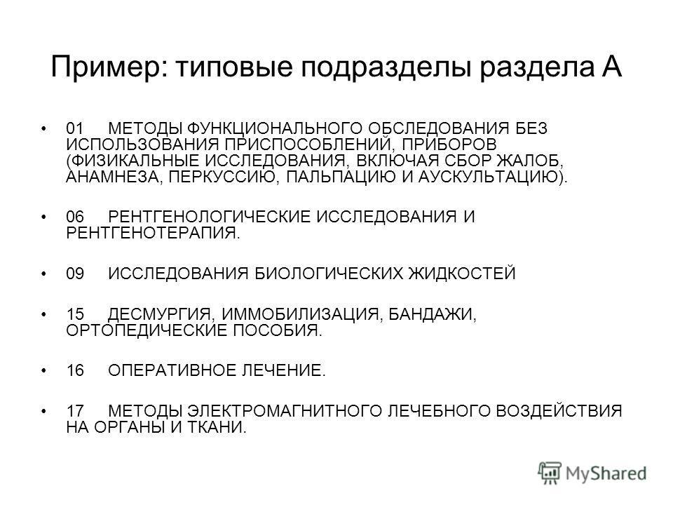 Пример: типовые подразделы раздела А 01МЕТОДЫ ФУНКЦИОНАЛЬНОГО ОБСЛЕДОВАНИЯ БЕЗ ИСПОЛЬЗОВАНИЯ ПРИСПОСОБЛЕНИЙ, ПРИБОРОВ (ФИЗИКАЛЬНЫЕ ИССЛЕДОВАНИЯ, ВКЛЮЧАЯ СБОР ЖАЛОБ, АНАМНЕЗА, ПЕРКУССИЮ, ПАЛЬПАЦИЮ И АУСКУЛЬТАЦИЮ). 06РЕНТГЕНОЛОГИЧЕСКИЕ ИССЛЕДОВАНИЯ И Р