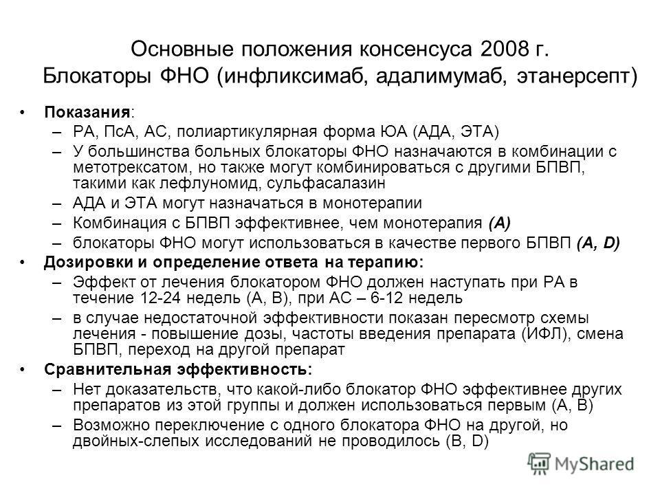 Основные положения консенсуса 2008 г. Блокаторы ФНО (инфликсимаб, адалимумаб, этанерсепт) Показания: –РА, ПсА, АС, полиартикулярная форма ЮА (АДА, ЭТА) –У большинства больных блокаторы ФНО назначаются в комбинации с метотрексатом, но также могут комб