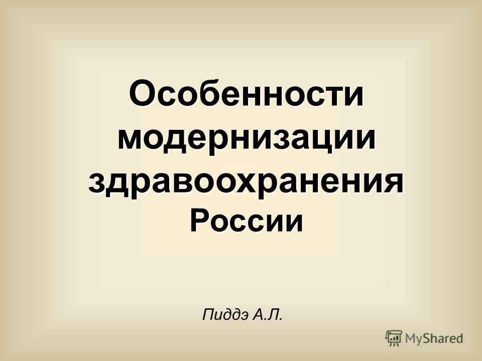Особенности модернизации здравоохранения России Пиддэ А.Л.