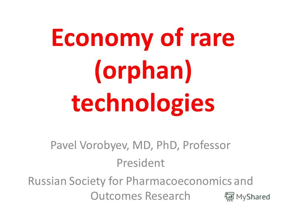 Economy of rare (orphan) technologies Pavel Vorobyev, MD, PhD, Professor President Russian Society for Pharmacoeconomics and Outcomes Research