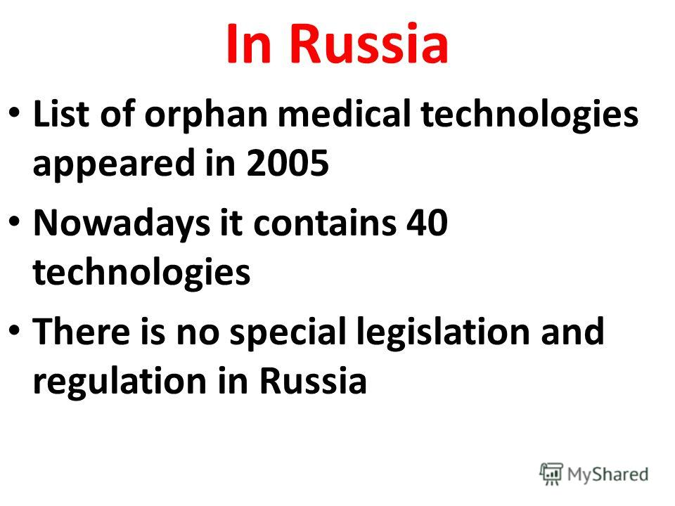 In Russia List of orphan medical technologies appeared in 2005 Nowadays it contains 40 technologies There is no special legislation and regulation in Russia