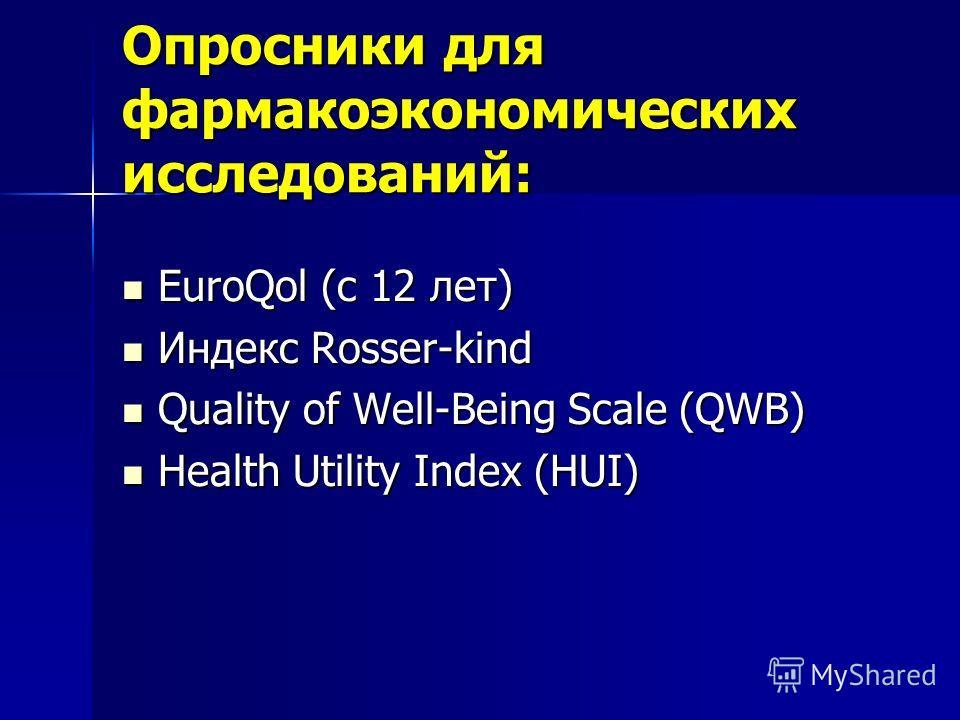 Опросники для фармакоэкономических исследований: EuroQol (c 12 лет) EuroQol (c 12 лет) Индекс Rosser-kind Индекс Rosser-kind Quality of Well-Being Scale (QWB) Quality of Well-Being Scale (QWB) Health Utility Index (HUI) Health Utility Index (HUI)