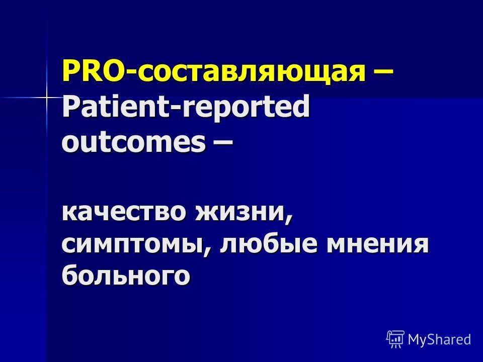 PRO-составляющая – Patient-reported outcomes – качество жизни, симптомы, любые мнения больного