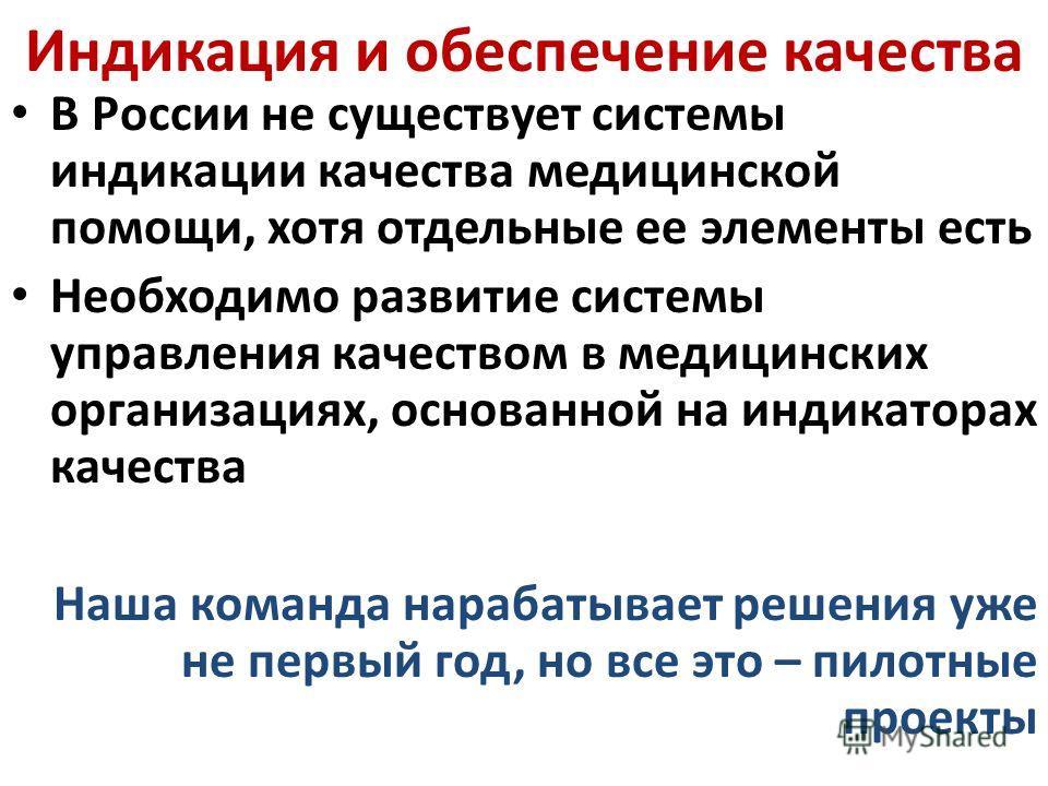 Индикация и обеспечение качества В России не существует системы индикации качества медицинской помощи, хотя отдельные ее элементы есть Необходимо развитие системы управления качеством в медицинских организациях, основанной на индикаторах качества Наш