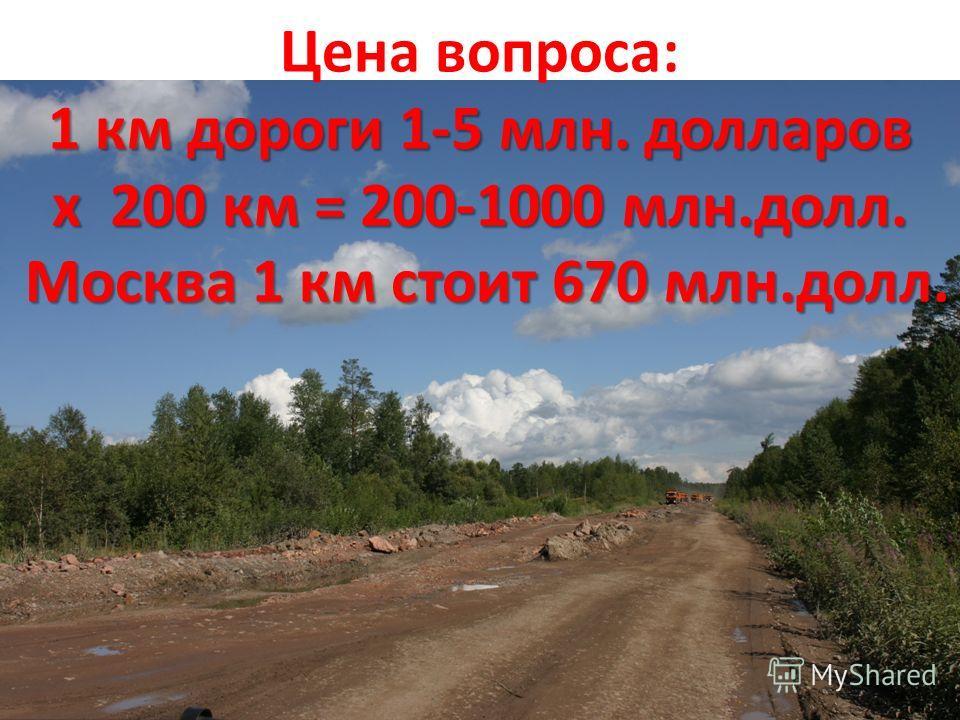 1 км дороги 1-5 млн. долларов х 200 км = 200-1000 млн.долл. Москва 1 км стоит 670 млн.долл. Цена вопроса: 1 км дороги 1-5 млн. долларов х 200 км = 200-1000 млн.долл. Москва 1 км стоит 670 млн.долл.