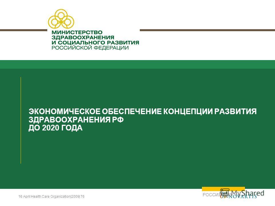 16 April Health Care Organization|2009| 76 ЭКОНОМИЧЕСКОЕ ОБЕСПЕЧЕНИЕ КОНЦЕПЦИИ РАЗВИТИЯ ЗДРАВООХРАНЕНИЯ РФ ДО 2020 ГОДА РОССИЯ 2009