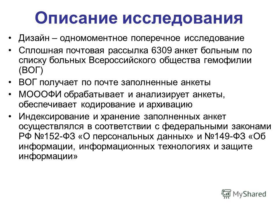 Описание исследования Дизайн – одномоментное поперечное исследование Сплошная почтовая рассылка 6309 анкет больным по списку больных Всероссийского общества гемофилии (ВОГ) ВОГ получает по почте заполненные анкеты МОООФИ обрабатывает и анализирует ан