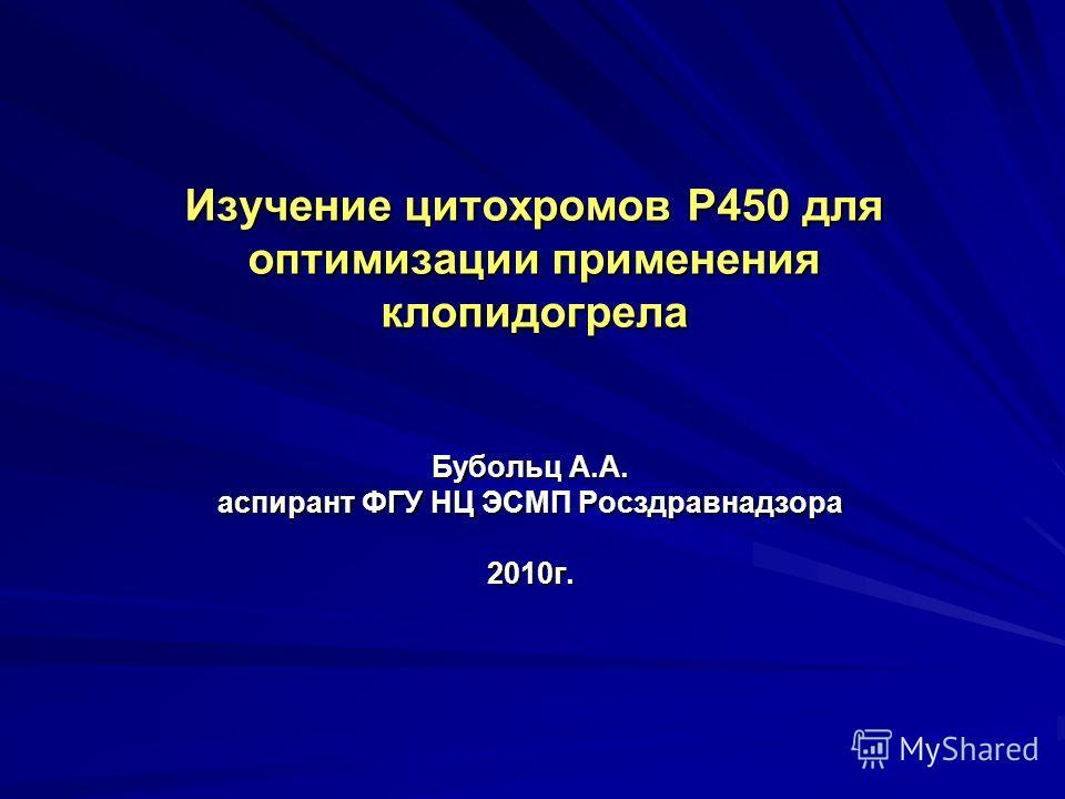 Изучение цитохромов Р450 для оптимизации применения клопидогрела Бубольц А.А. аспирант ФГУ НЦ ЭСМП Росздравнадзора 2010г.
