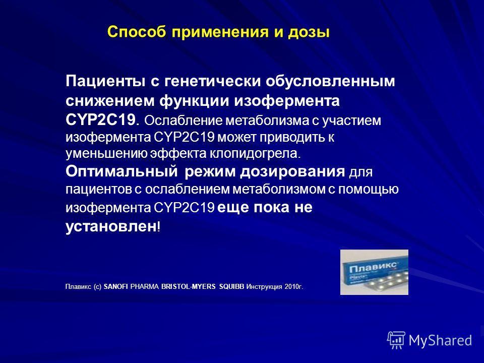 Способ применения и дозы Пациенты с генетически обусловленным снижением функции изофермента CYP2C19. Ослабление метаболизма с участием изофермента CYP2C19 может приводить к уменьшению эффекта клопидогрела. Оптимальный режим дозирования для пациентов