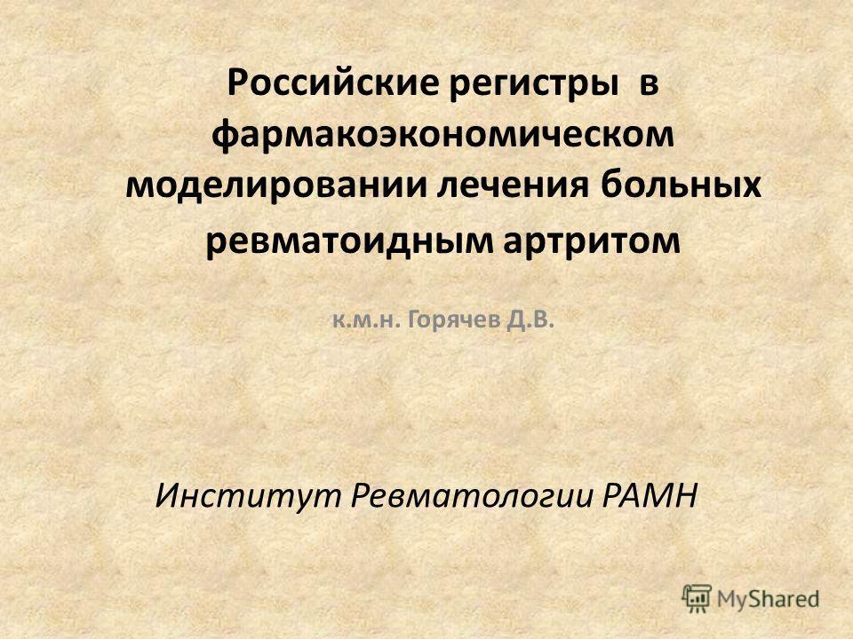 Российские регистры в фармакоэкономическом моделировании лечения больных ревматоидным артритом к.м.н. Горячев Д.В. Институт Ревматологии РАМН
