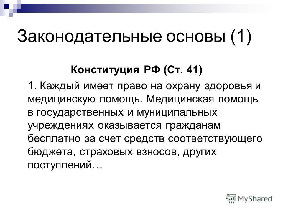Законодательные основы (1) Конституция РФ (Ст. 41) 1. Каждый имеет право на охрану здоровья и медицинскую помощь. Медицинская помощь в государственных и муниципальных учреждениях оказывается гражданам бесплатно за счет средств соответствующего бюджет