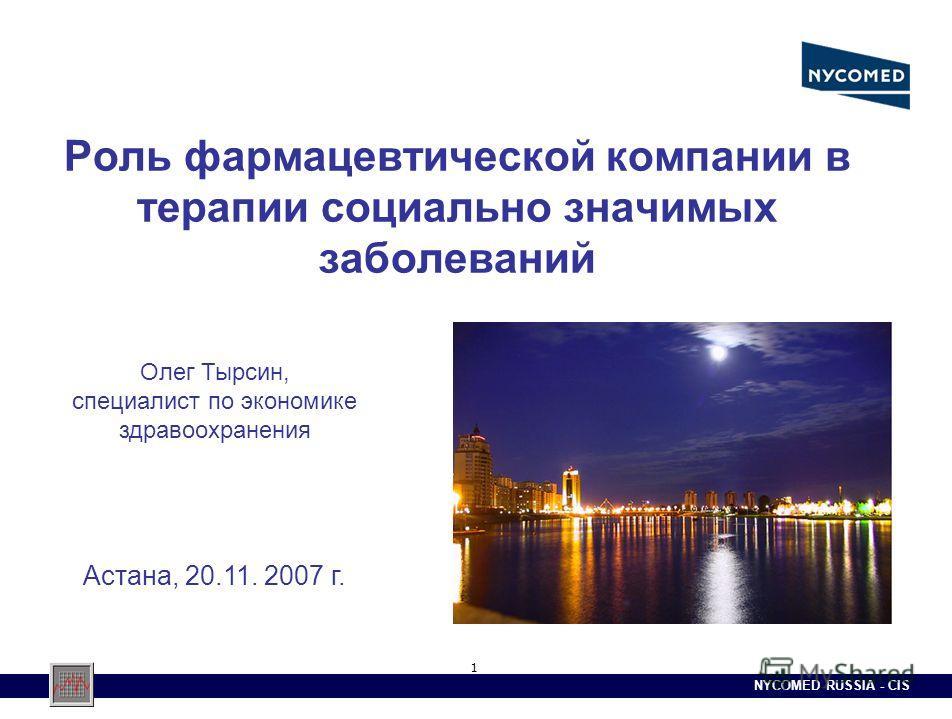 NYCOMED RUSSIA - CIS 1 Роль фармацевтической компании в терапии социально значимых заболеваний Олег Тырсин, специалист по экономике здравоохранения Астана, 20.11. 2007 г.
