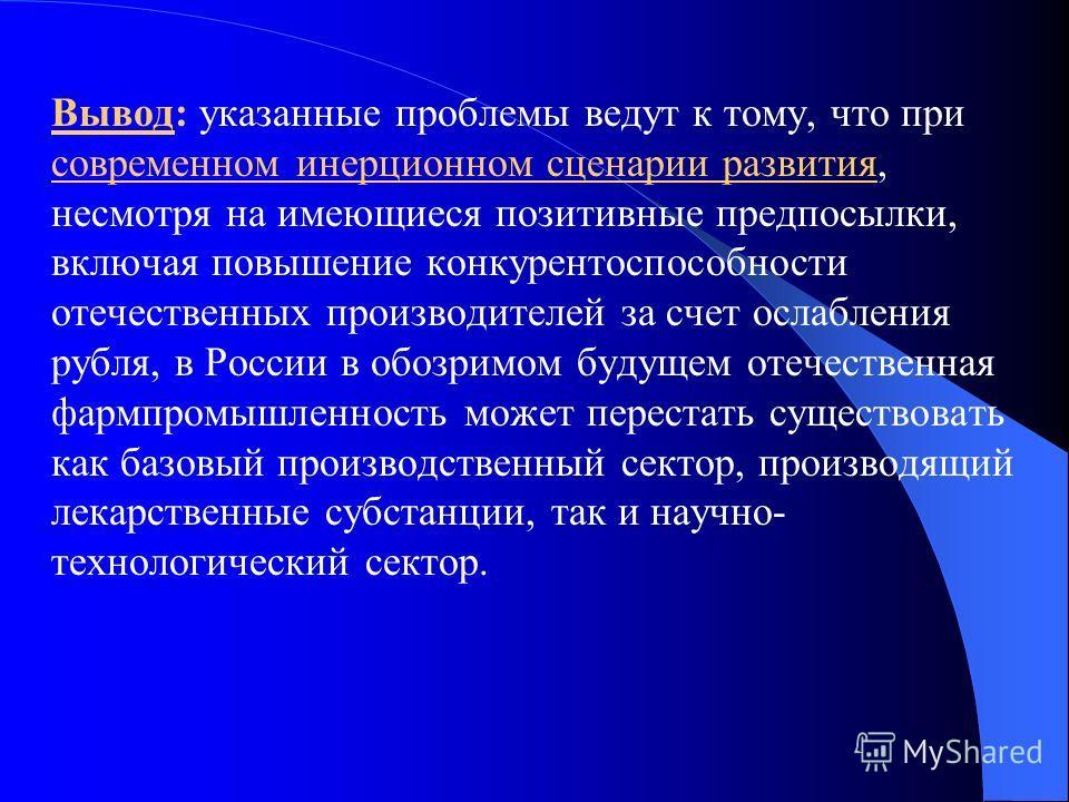 Вывод: указанные проблемы ведут к тому, что при современном инерционном сценарии развития, несмотря на имеющиеся позитивные предпосылки, включая повышение конкурентоспособности отечественных производителей за счет ослабления рубля, в России в обозрим