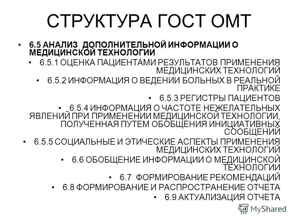 СТРУКТУРА ГОСТ ОМТ 6.5 АНАЛИЗ ДОПОЛНИТЕЛЬНОЙ ИНФОРМАЦИИ О МЕДИЦИНСКОЙ ТЕХНОЛОГИИ 6.5.1 ОЦЕНКА ПАЦИЕНТАМИ РЕЗУЛЬТАТОВ ПРИМЕНЕНИЯ МЕДИЦИНСКИХ ТЕХНОЛОГИЙ 6.5.2 ИНФОРМАЦИЯ О ВЕДЕНИИ БОЛЬНЫХ В РЕАЛЬНОЙ ПРАКТИКЕ 6.5.3 РЕГИСТРЫ ПАЦИЕНТОВ 6.5.4 ИНФОРМАЦИЯ О
