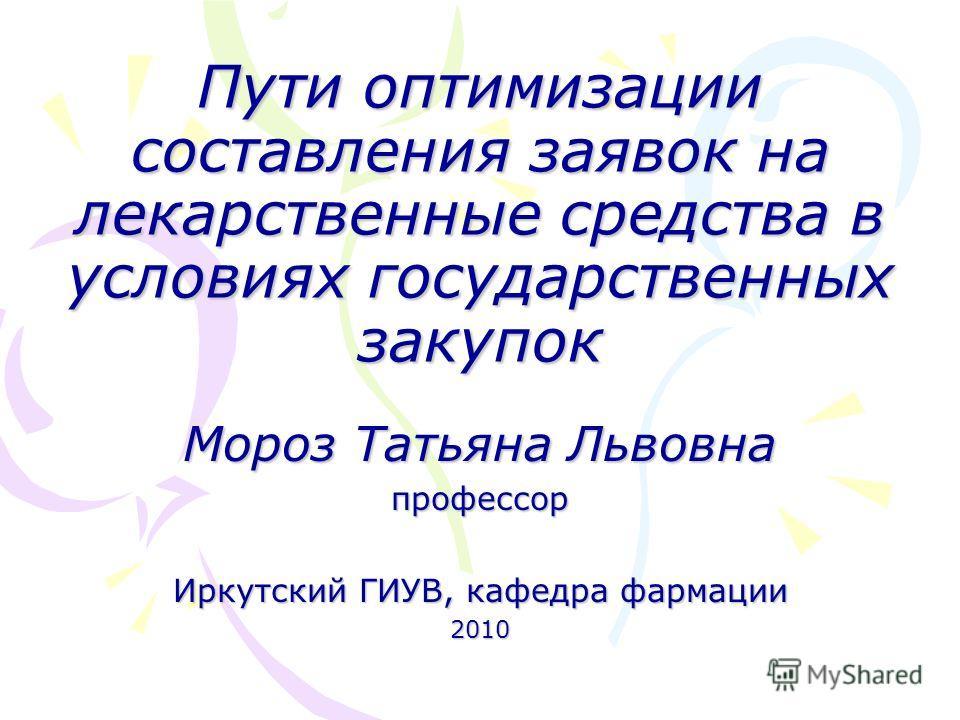 Пути оптимизации составления заявок на лекарственные средства в условиях государственных закупок Мороз Татьяна Львовна профессор Иркутский ГИУВ, кафедра фармации 2010