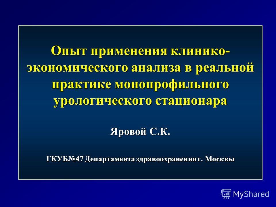 Опыт применения клинико- экономического анализа в реальной практике монопрофильного урологического стационара Яровой С.К. ГКУБ47 Департамента здравоохранения г. Москвы