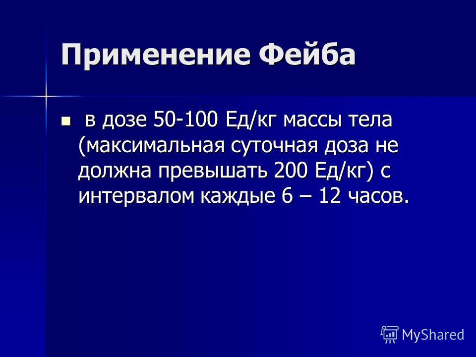 Применение Фейба в дозе 50-100 Ед/кг массы тела (максимальная суточная доза не должна превышать 200 Ед/кг) с интервалом каждые 6 – 12 часов. в дозе 50-100 Ед/кг массы тела (максимальная суточная доза не должна превышать 200 Ед/кг) с интервалом каждые