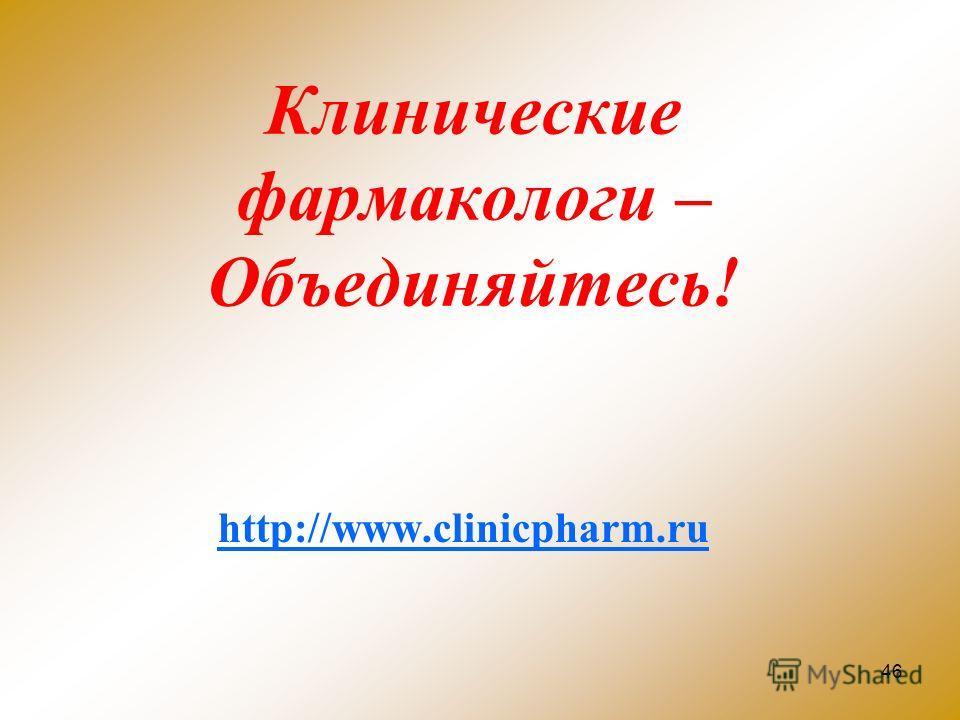 46 Клинические фармакологи – Объединяйтесь! http://www.clinicpharm.ru