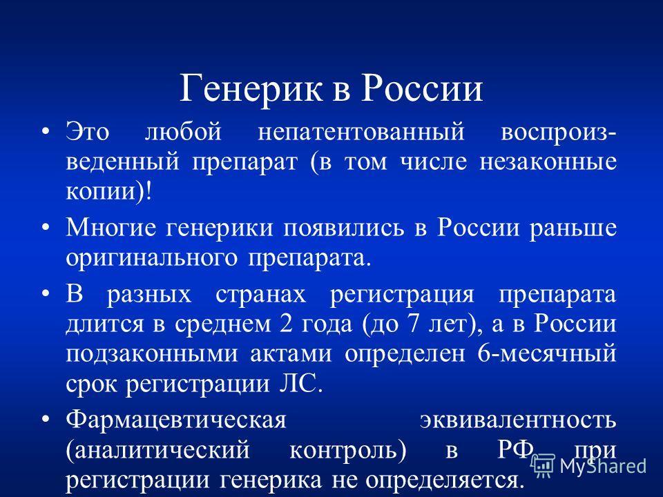 Генерик в России Это любой непатентованный воспроиз- веденный препарат (в том числе незаконные копии)! Многие генерики появились в России раньше оригинального препарата. В разных странах регистрация препарата длится в среднем 2 года (до 7 лет), а в Р