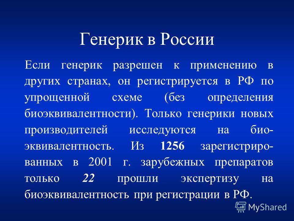 Генерик в России Если генерик разрешен к применению в других странах, он регистрируется в РФ по упрощенной схеме (без определения биоэквивалентности). Только генерики новых производителей исследуются на био- эквивалентность. Из 1256 зарегистриро- ван
