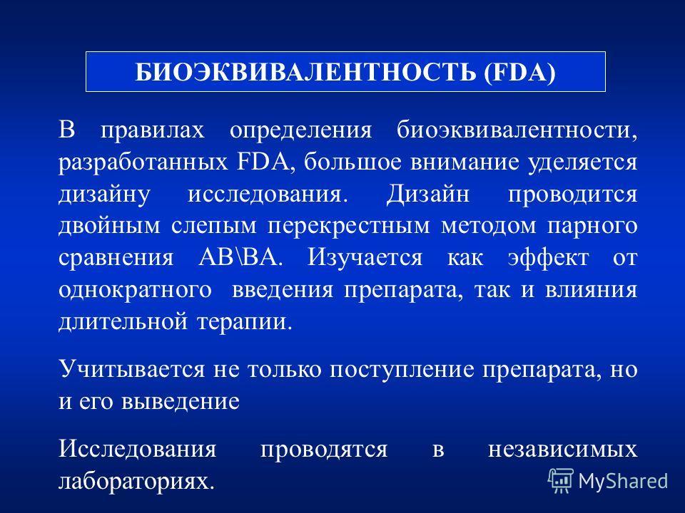 БИОЭКВИВАЛЕНТНОСТЬ (FDA) В правилах определения биоэквивалентности, разработанных FDA, большое внимание уделяется дизайну исследования. Дизайн проводится двойным слепым перекрестным методом парного сравнения АВ\ВА. Изучается как эффект от однократног