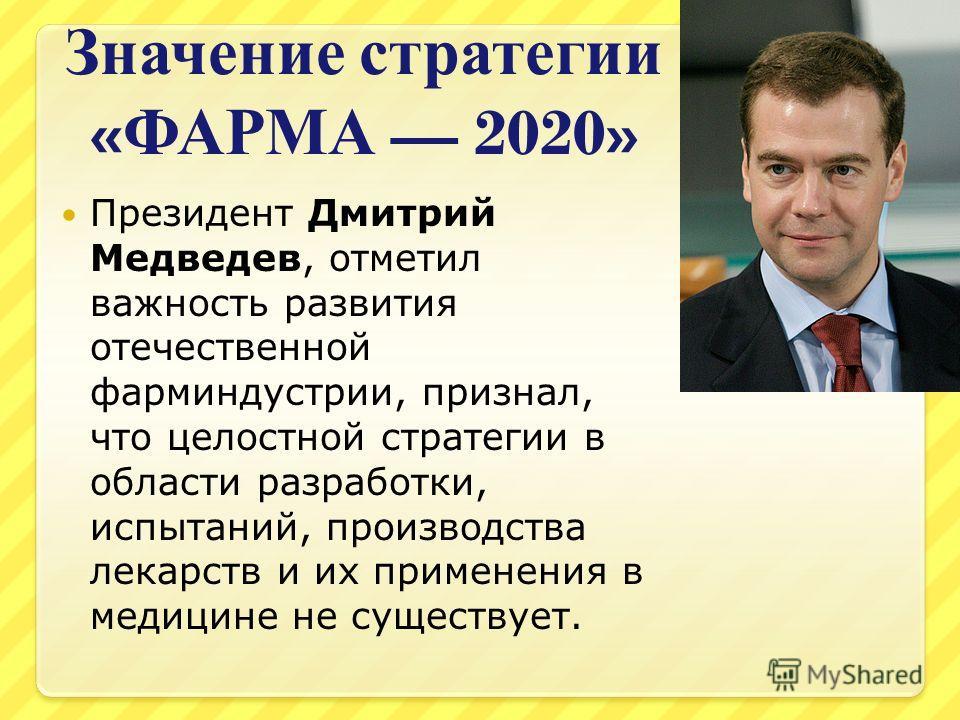 Значение стратегии « ФАРМА 2020» Президент Дмитрий Медведев, отметил важность развития отечественной фарминдустрии, признал, что целостной стратегии в области разработки, испытаний, производства лекарств и их применения в медицине не существует.