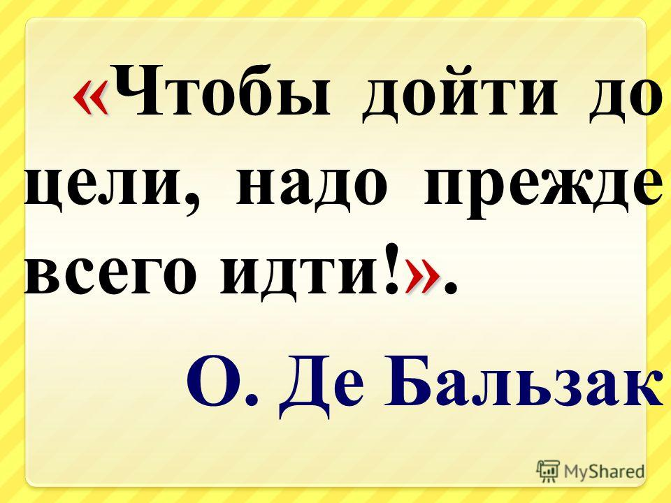 « » «Чтобы дойти до цели, надо прежде всего идти!». О. Де Бальзак