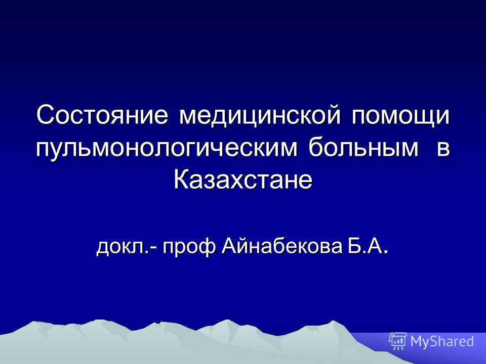Состояние медицинской помощи пульмонологическим больным в Казахстане докл.- проф Айнабекова Б.А.