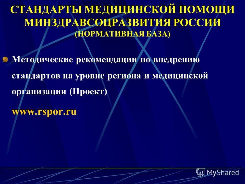 СТАНДАРТЫ МЕДИЦИНСКОЙ ПОМОЩИ МИНЗДРАВСОЦРАЗВИТИЯ РОССИИ (НОРМАТИВНАЯ БАЗА) Методические рекомендации по внедрению стандартов на уровне региона и медицинской организации (Проект) www.rspor.ru