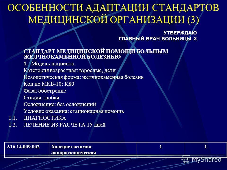 ОСОБЕННОСТИ АДАПТАЦИИ СТАНДАРТОВ МЕДИЦИНСКОЙ ОРГАНИЗАЦИИ (3) УТВЕРЖДАЮ ГЛАВНЫЙ ВРАЧ БОЛЬНИЦЫ Х СТАНДАРТ МЕДИЦИНСКОЙ ПОМОЩИ БОЛЬНЫМ ЖЕЛЧНОКАМЕННОЙ БОЛЕЗНЬЮ 1. Модель пациента Категория возрастная: взрослые, дети Нозологическая форма: желчнокаменная бо