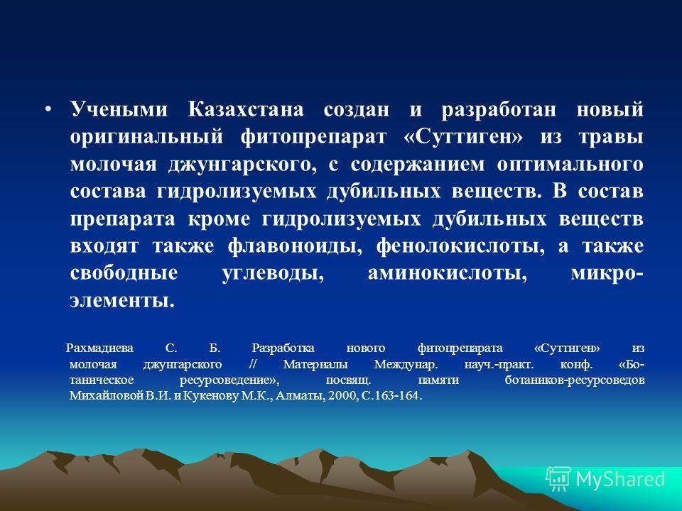 Учеными Казахстана создан и разработан новый оригинальный фитопрепарат «Суттиген» из травы молочая джунгарского, с содержанием оптимального состава гидролизуемых дубильных веществ. В состав препарата кроме гидролизуемых дубильных веществ входят также