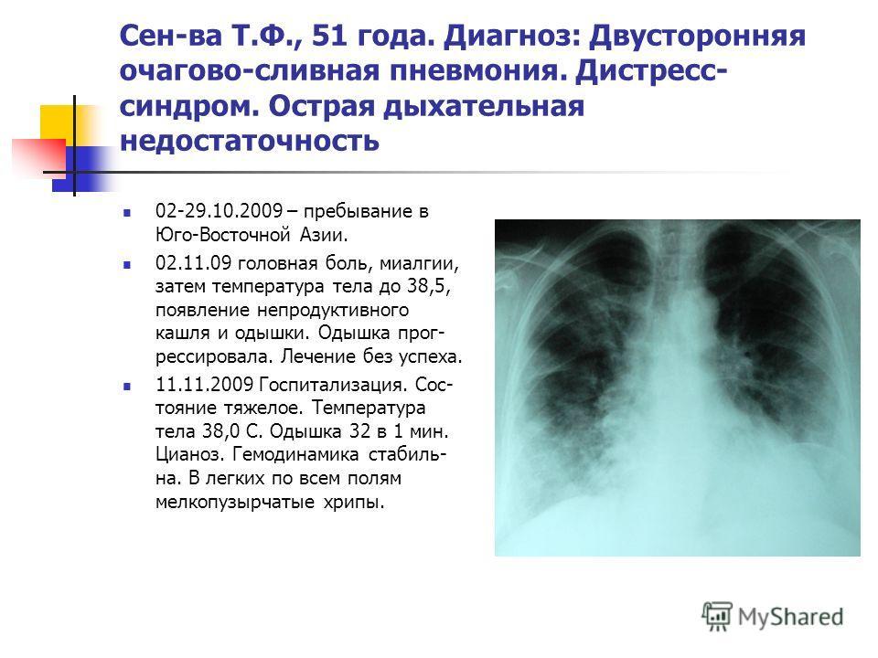 Сен-ва Т.Ф., 51 года. Диагноз: Двусторонняя очагово-сливная пневмония. Дистресс- синдром. Острая дыхательная недостаточность 02-29.10.2009 – пребывание в Юго-Восточной Азии. 02.11.09 головная боль, миалгии, затем температура тела до 38,5, появление н
