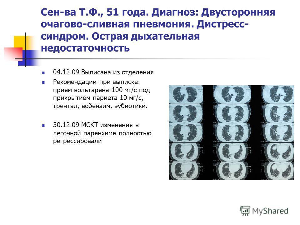 Сен-ва Т.Ф., 51 года. Диагноз: Двусторонняя очагово-сливная пневмония. Дистресс- синдром. Острая дыхательная недостаточность 04.12.09 Выписана из отделения Рекомендации при выписке: прием вольтарена 100 мг/с под прикрытием париета 10 мг/с, трентал, в