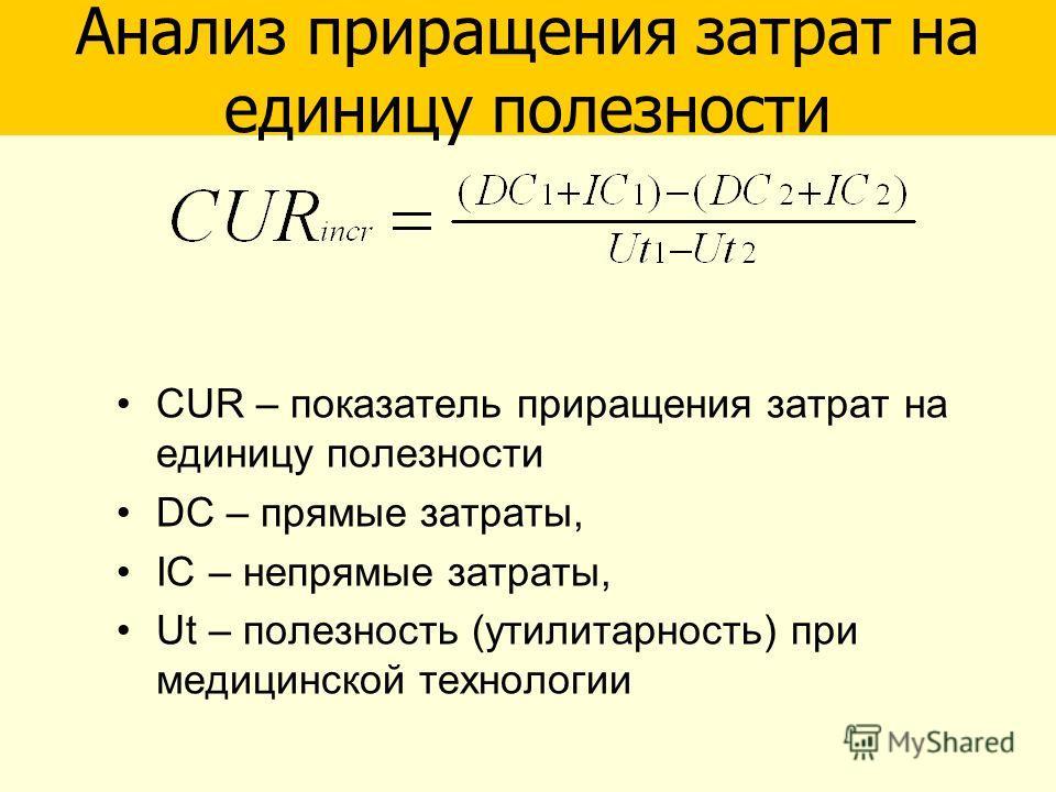 CUR – показатель приращения затрат на единицу полезности DC – прямые затраты, IC – непрямые затраты, Ut – полезность (утилитарность) при медицинской технологии Анализ приращения затрат на единицу полезности
