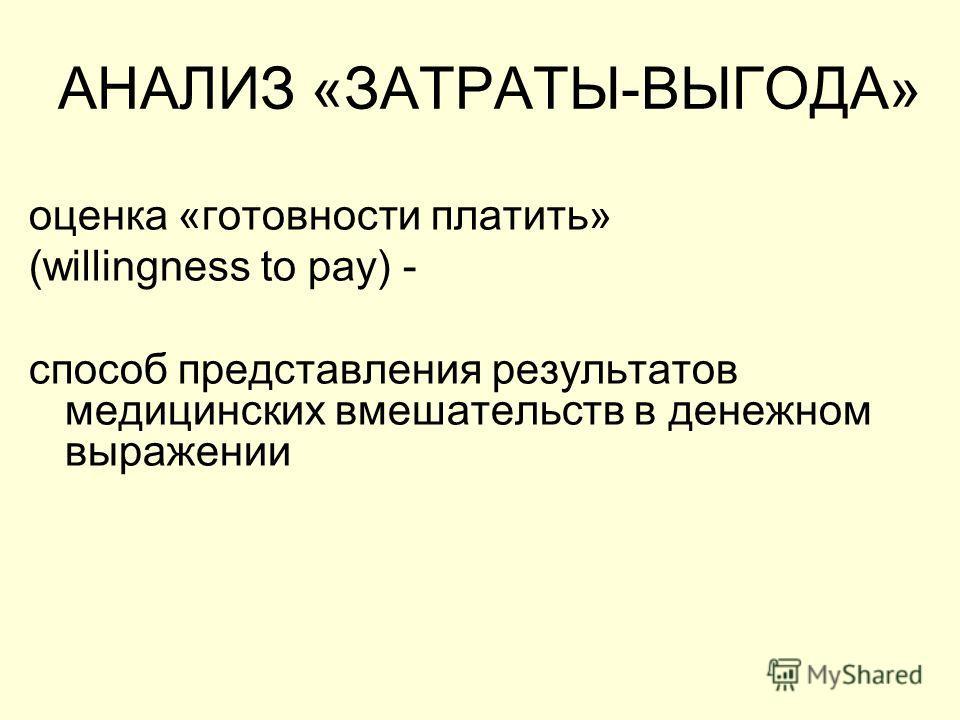 АНАЛИЗ «ЗАТРАТЫ-ВЫГОДА» оценка «готовности платить» (willingness to pay) - способ представления результатов медицинских вмешательств в денежном выражении